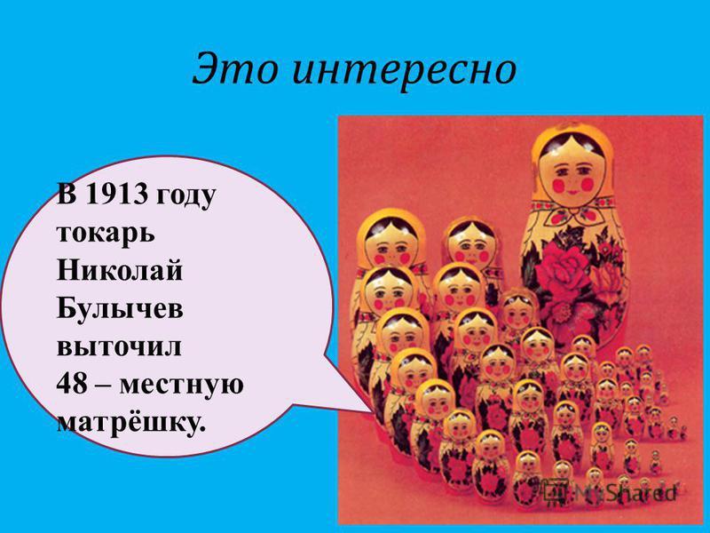 Это интересно В 1913 году токарь Николай Булычев выточил 48 – местную матрёшку.