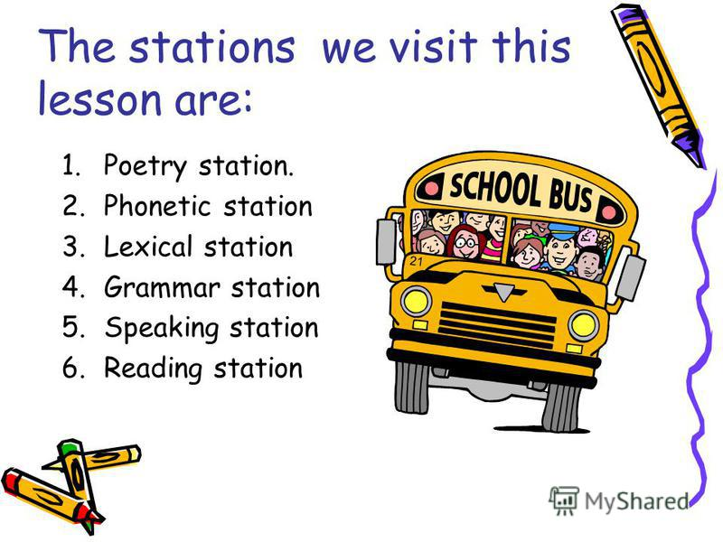 The stations we visit this lesson are: 1.Poetry station. 2.Phonetic station 3.Lexical station 4.Grammar station 5.Speaking station 6.Reading station
