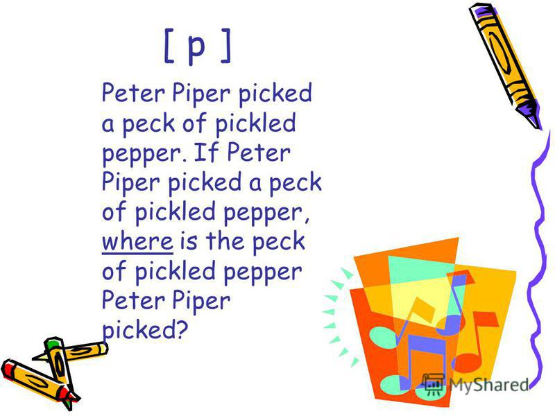 Peter Piper picked a peck of pickled pepper. If Peter Piper picked a peck of pickled pepper, where is the peck of pickled pepper Peter Piper picked? [ p ]
