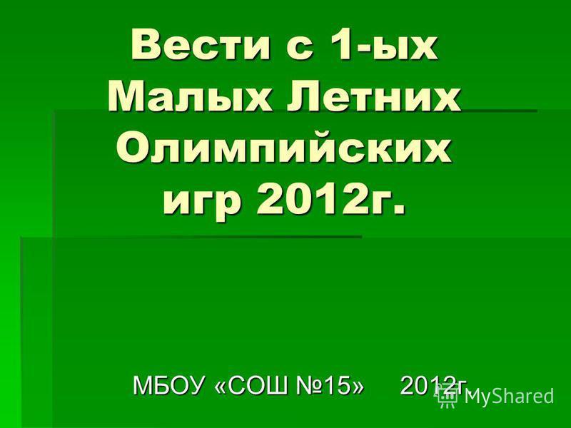 Вести с 1-ых Малых Летних Олимпийских игр 2012 г. МБОУ «СОШ 15» 2012 г.