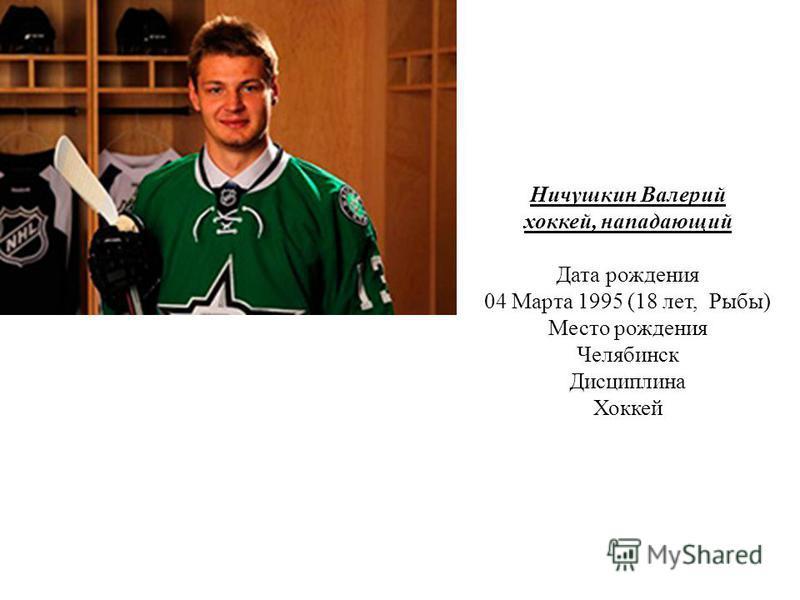 Ничушкин Валерий хоккей, нападающий Дата рождения 04 Марта 1995 (18 лет, Рыбы) Место рождения Челябинск Дисциплина Хоккей