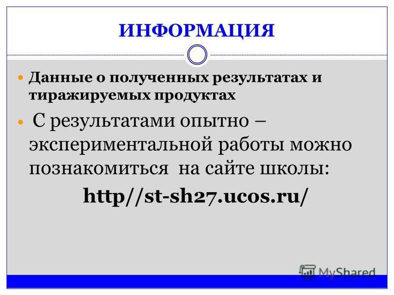 ИНФОРМАЦИЯ Данные о полученных результатах и тиражируемых продуктах С результатами опытно – экспериментальной работы можно познакомиться на сайте школы: http//st-sh27.ucos.ru/