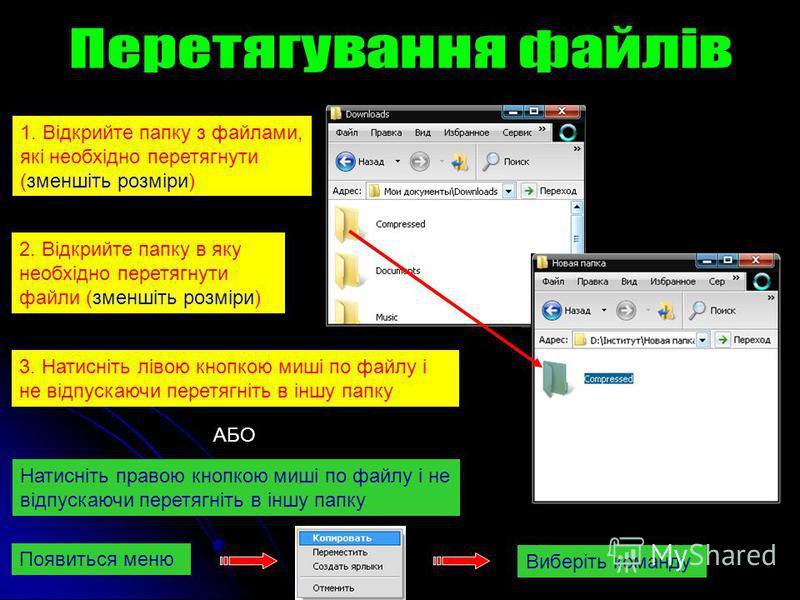 1. Відкрийте папку з файлами, які необхідно перетягнути (зменшіть розміри) 2. Відкрийте папку в яку необхідно перетягнути файли (зменшіть розміри) 3. Натисніть лівою кнопкою миші по файлу і не відпускаючи перетягніть в іншу папку АБО Натисніть правою