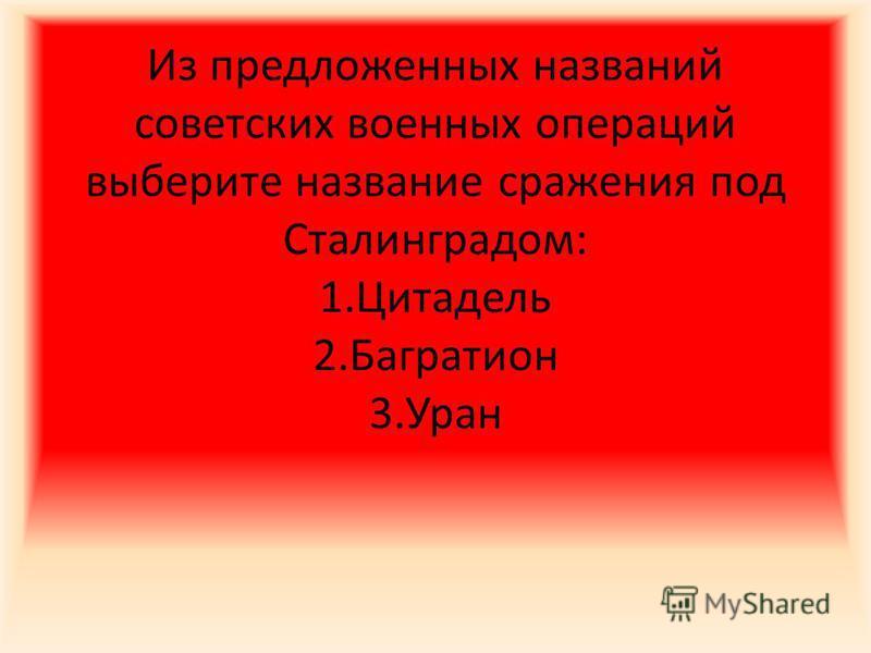 Из предложенных названий советских военных операций выберите название сражения под Сталинградом: 1. Цитадель 2. Багратион 3.Уран