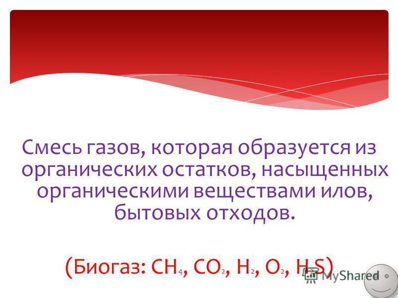 Смесь газов, которая образуется из органических остатков, насыщенных органическими веществами илов, бытовых отходов. (Биогаз: CH 4, CO 2, H 2, O 2, H 2 S)