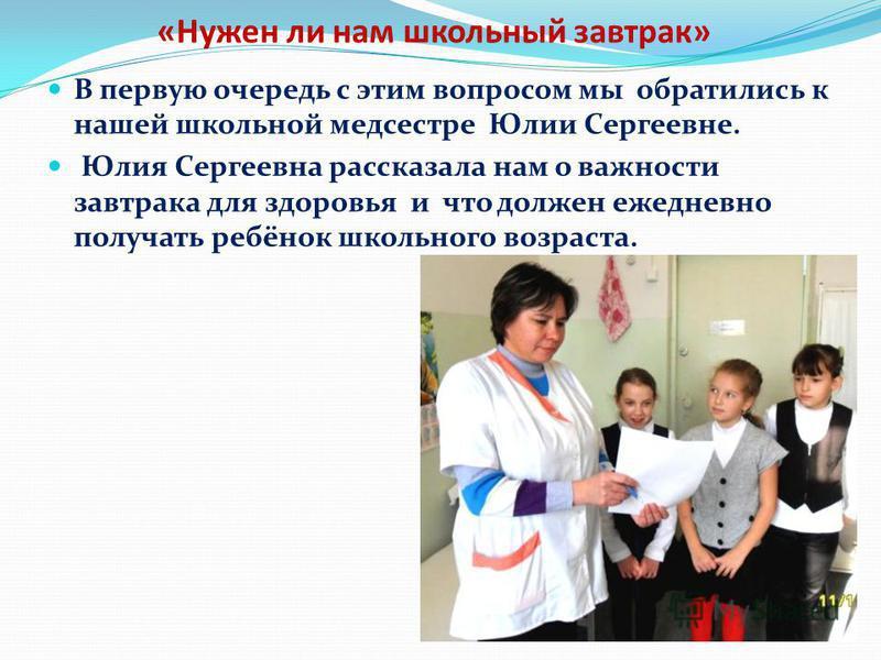 «Нужен ли нам школьный завтрак» В первую очередь с этим вопросом мы обратились к нашей школьной медсестре Юлии Сергеевне. Юлия Сергеевна рассказала нам о важности завтрака для здоровья и что должен ежедневно получать ребёнок школьного возраста.