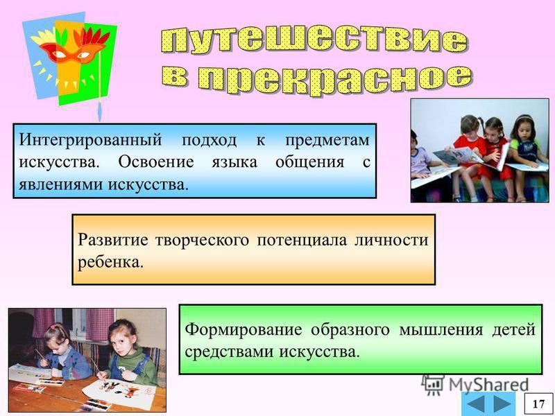Формирование образного мышления детей средствами искусства. Интегрированный подход к предметам искусства. Освоение языка общения с явлениями искусства. Развитие творческого потенциала личности ребенка. 17