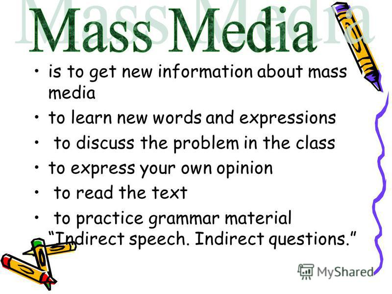 is to get new information about mass media to learn new words and expressions to discuss the problem in the class to express your own opinion to read the text to practice grammar material Indirect speech. Indirect questions.