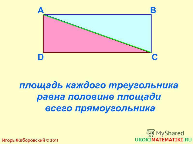 3 7 А B C DK L M N S 1 = 12 см 2 S 2 = 9 см 2 S = 3 · 7 = 21 см 2 21 = 12 + 9 S = S 1 + S 2 ПЛОЩАДЬ ВСЕЙ ФИГУРЫ РАВНА СУММЕ ПЛОЩАДЕЙ ЕЕ ЧАСТЕЙ Игорь Жаборовский © 2011 UROKIMATEMATIKI.RU