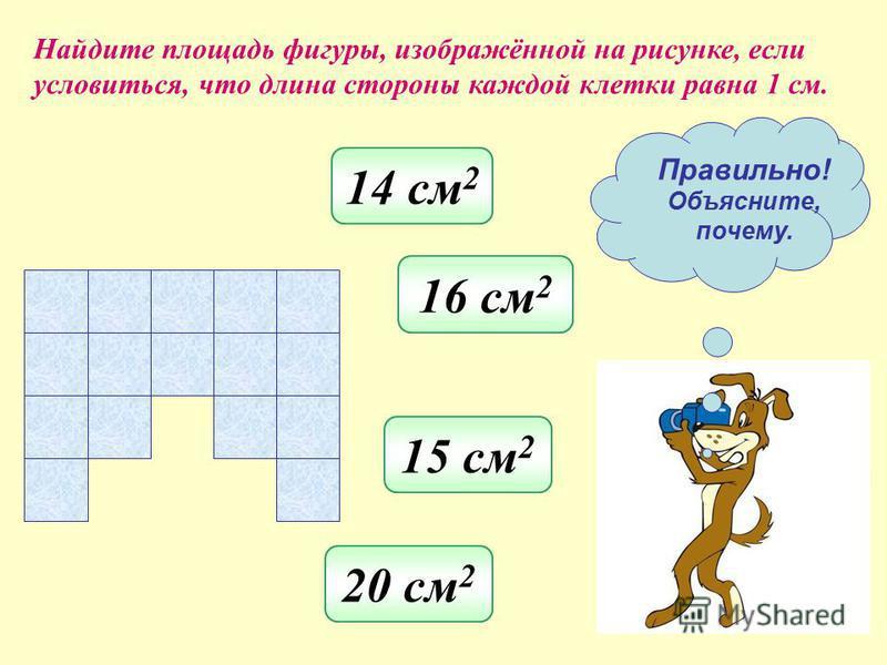 Найдите площадь фигуры, изображённой на рисунке, если условиться, что длина стороны каждой клетки равна 1 см. 15 см 2 17 см 2 13 см 2 12 см 2 Правильно! Объясните, почему.