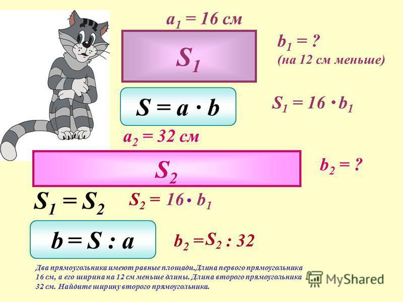 Два прямоугольника имеют равные площади. Длина первого прямоугольника 16 см, а его ширина на 12 см меньше длины. Длина второго прямоугольника 32 см. Найдите ширину второго прямоугольника. S1S1 S2S2 S 1 = S 2 722