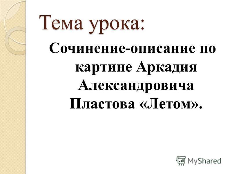 Тема урока: Сочинение-описание по картине Аркадия Александровича Пластова «Летом».