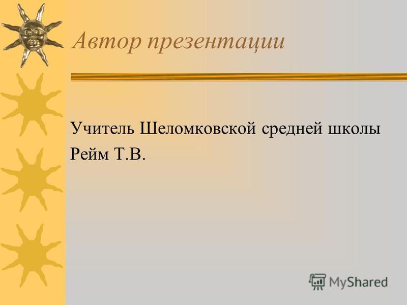 Автор презентации Учитель Шеломковской средней школы Рейм Т.В.