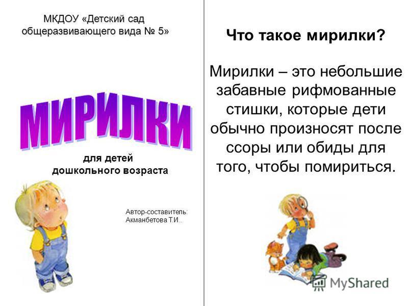 Что такое морилки? Мирилки – это небольшие забавные рифмованные стишки, которые дети обычно произносят после ссоры или обиды для того, чтобы помириться. МКДОУ «Детский сад общеразвивающего вида 5» для детей дошкольного возраста Автор-составитель: Акм