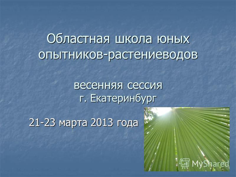 Областная школа юных опытников-растениеводов весенняя сессия г. Екатеринбург 21-23 марта 2013 года