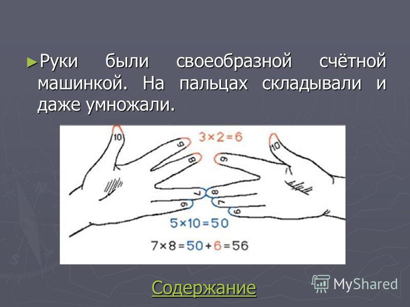 Руки были своеобразной счётной машинкой. На пальцах складывали и даже умножали. Руки были своеобразной счётной машинкой. На пальцах складывали и даже умножали. Содержание Содержание Содержание