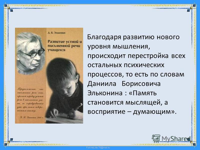 FokinaLida.75@mail.ru Благодаря развитию нового уровня мышления, происходит перестройка всех остальных психических процессов, то есть по словам Даниила Борисовича Эльконина : «Память становится мыслящей, а восприятие – думающим».