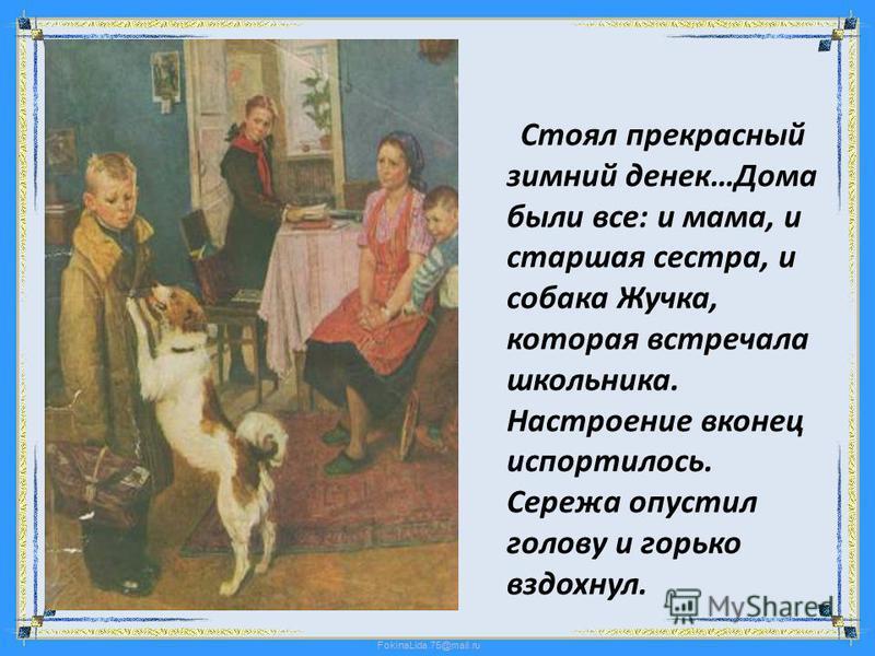 FokinaLida.75@mail.ru Стоял прекрасный зимний денек…Дома были все: и мама, и старшая сестра, и собака Жучка, которая встречала школьника. Настроение вконец испортилось. Сережа опустил голову и горько вздохнул.