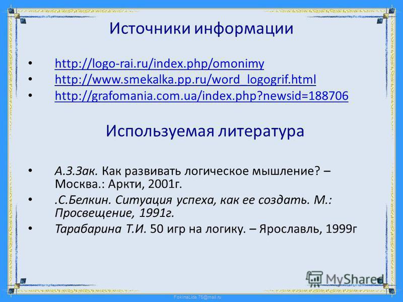 Источники информации http://logo-rai.ru/index.php/omonimy http://logo-rai.ru/index.php/omonimy http://www.smekalka.pp.ru/word_logogrif.html http://www.smekalka.pp.ru/word_logogrif.html http://grafomania.com.ua/index.php?newsid=188706 http://grafomani