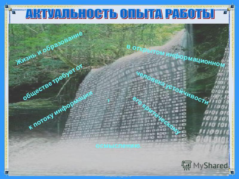 FokinaLida.75@mail.ru Жизнь и образование в открытом информационном обществе требует от человека устойчивости к потоку информации его критическому, осмыслению. осмыслению.,
