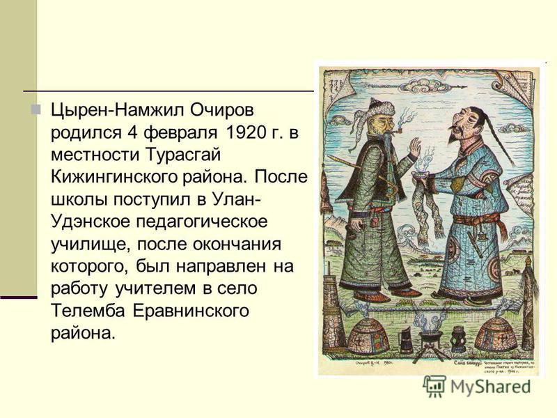 Цырен-Намжил Очиров родился 4 февраля 1920 г. в местности Турасгай Кижингинского района. После школы поступил в Улан- Удэнское педагогическое училище, после окончания которого, был направлен на работу учителем в село Телемба Еравнинского района.