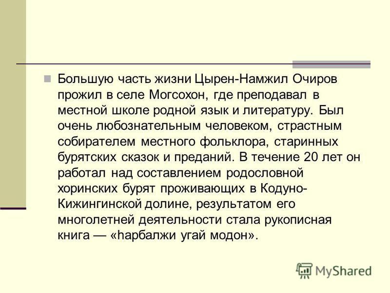 Большую часть жизни Цырен-Намжил Очиров прожил в селе Могсохон, где преподавал в местной школе родной язык и литературу. Был очень любознательным человеком, страстным собирателем местного фольклора, старинных бурятских сказок и преданий. В течение 20