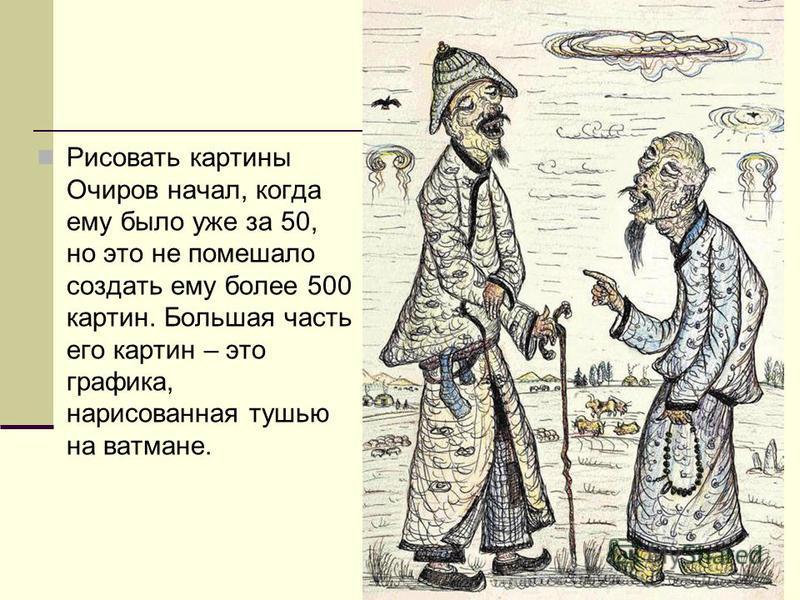 Рисовать картины Очиров начал, когда ему было уже за 50, но это не помешало создать ему более 500 картин. Большая часть его картин – это графика, нарисованная тушью на ватмане.