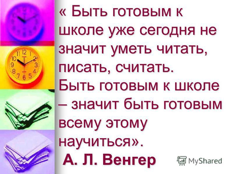 « Быть готовым к школе уже сегодня не значит уметь читать, писать, считать. Быть готовым к школе – значит быть готовым всему этому научиться». А. Л. Венгер