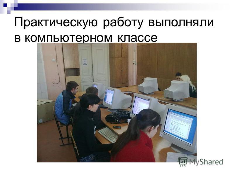 Практическую работу выполняли в компьютерном классе