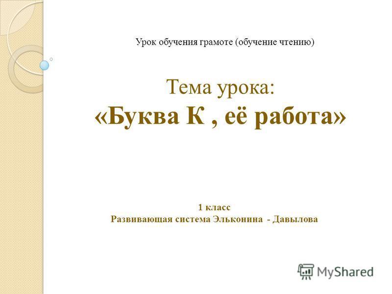Тема урока: «Буква К, её работа» Урок обучения грамоте (обучение чтению) 1 класс Развивающая система Эльконина - Давылова