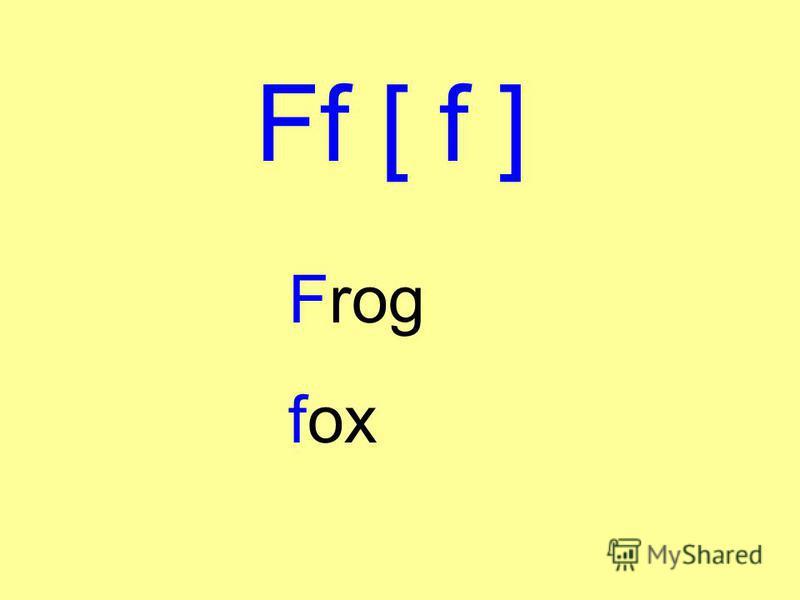 Ff [ f ] Frog fox