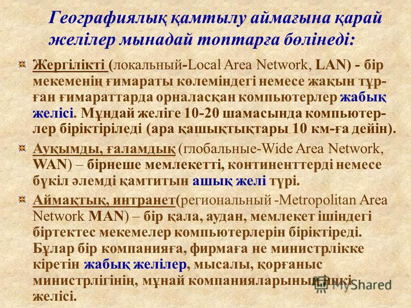 Географиялық қамтылу аймағына қарай желілер мынадай топтарға бөлінеді: Жергілікті (локальный-Local Area Network, LAN) - бір мекеменің ғимараты көлеміндегі немесе жақын тұр- ған ғимараттарда орналасқан компьютерлер жабық желісі. Мұндай желіге 10-20 ша