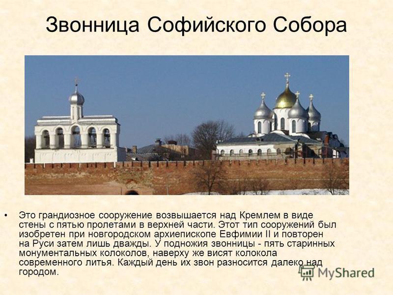 Звонница Софийского Собора Это грандиозное сооружение возвышается над Кремлем в виде стены с пятью пролетами в верхней части. Этот тип сооружений был изобретен при новгородском архиепископе Евфимии II и повторен на Руси затем лишь дважды. У подножия