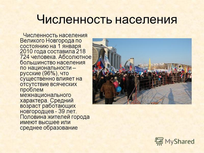 Численность населения Численность населения Великого Новгорода по состоянию на 1 января 2010 года составила 218 724 человека. Абсолютное большинство населения по национальности – русские (96%), что существенно влияет на отсутствие всяческих проблем м