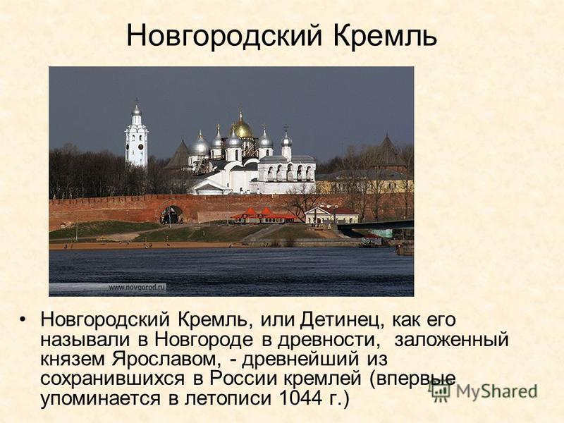 Новгородский Кремль Новгородский Кремль, или Детинец, как его называли в Новгороде в древности, заложенный князем Ярославом, - древнейший из сохранившихся в России кремлей (впервые упоминается в летописи 1044 г.)