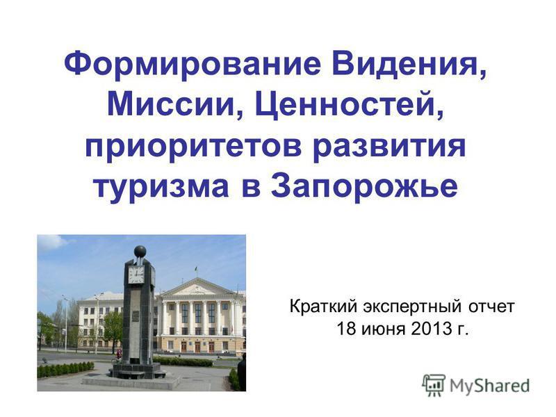Формирование Видения, Миссии, Ценностей, приоритетов развития туризма в Запорожье Краткий экспертный отчет 18 июня 2013 г.