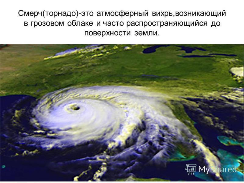 Смерч(торнадо)-это атмосферный вихрь,возникающий в грозовом облаке и часто распространяющийся до поверхности земли.