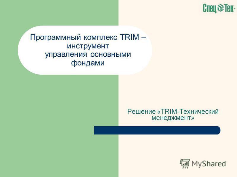 Решение «TRIM-Технический менеджмент» Программный комплекс TRIM – инструмент управления основными фондами