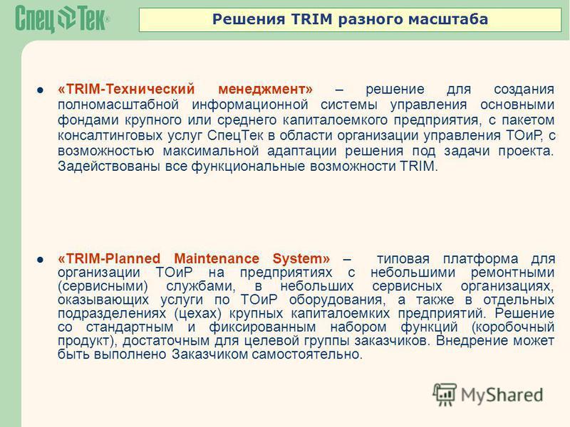 Решения TRIM разного масштаба «TRIM-Planned Maintenance System» – типовая платформа для организации ТОиР на предприятиях с небольшими ремонтными (сервисными) службами, в небольших сервисных организациях, оказывающих услуги по ТОиР оборудования, а так