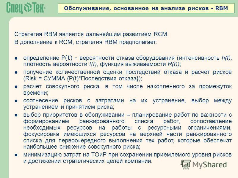 Обслуживание, основанное на анализе рисков - RBM Стратегия RBM является дальнейшим развитием RCM. В дополнение к RCM, стратегия RBM предполагает: определение P(t) - вероятности отказа оборудования (интенсивность h(t), плотность вероятности f(t), функ