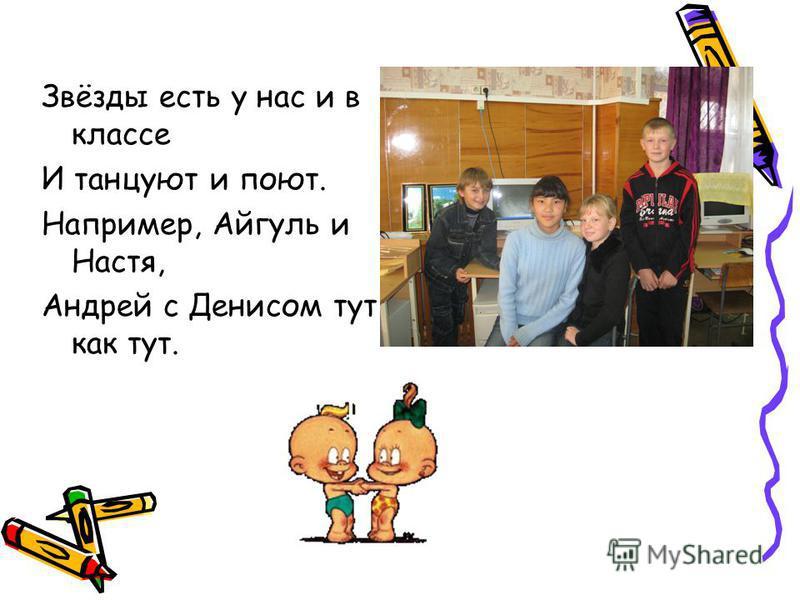 Звёзды есть у нас и в классе И танцуют и поют. Например, Айгуль и Настя, Андрей с Денисом тут как тут.