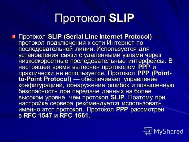 Протокол SLIP Протокол SLIP (Serial Line Internet Protocol) протокол подключения к сети Интернет по последовательной линии. Используется для установления связи с удаленными узлами через низкоскоростные последовательные интерфейсы. В настоящее время в