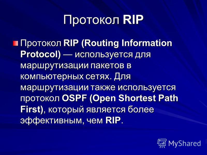 Протокол RIP Протокол RIP (Routing Information Protocol) используется для маршрутизации пакетов в компьютерных сетях. Для маршрутизации также используется протокол OSPF (Open Shortest Path First), который является более эффективным, чем RIP.
