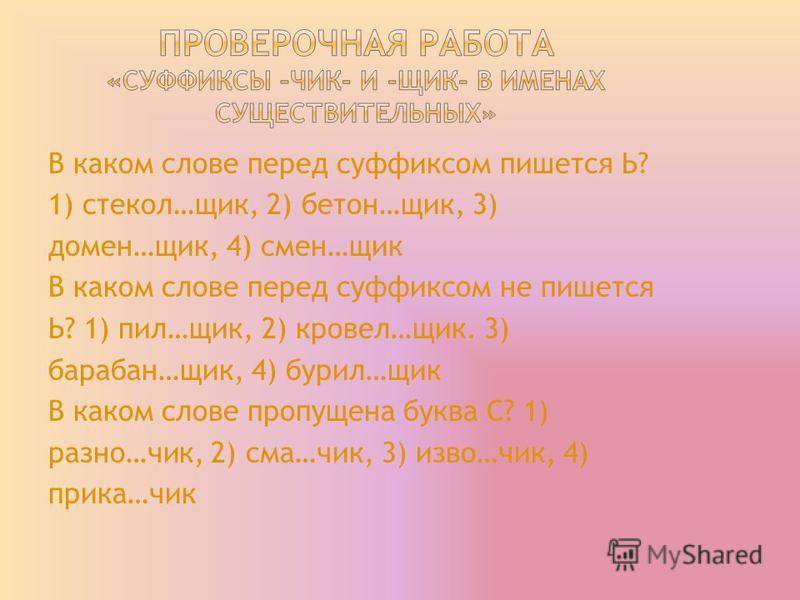 В каком слове перед суффиксом пишется Ь? 1) стчекол…шик, 2) бетон…шик, 3) домен…шик, 4) смен…шик В каком слове перед суффиксом не пишется Ь? 1) пил…шик, 2) кровель…шик. 3) барабан…шик, 4) бурил…шик В каком слове пропущена буква С? 1) разно…чик, 2) см