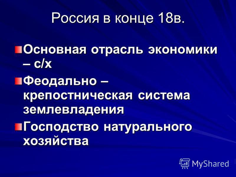 Россия в конце 18 в. Основная отрасль экономики – с/х Феодально – крепостническая система землевладения Господство натурального хозяйства