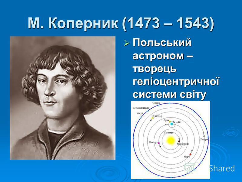 М. Коперник (1473 – 1543) Польський астроном – творець геліоцентричної системи світу Польський астроном – творець геліоцентричної системи світу