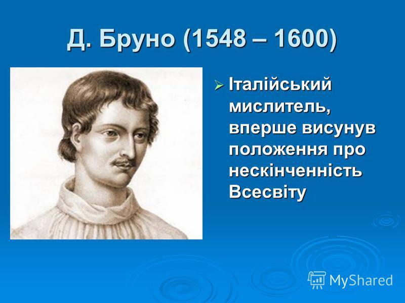 Італійський мислитель, вперше висунув положення про нескінченність Всесвіту Італійський мислитель, вперше висунув положення про нескінченність Всесвіту Д. Бруно (1548 – 1600)