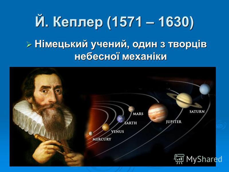 Й. Кеплер (1571 – 1630) Німецький учений, один з творців небесної механіки Німецький учений, один з творців небесної механіки