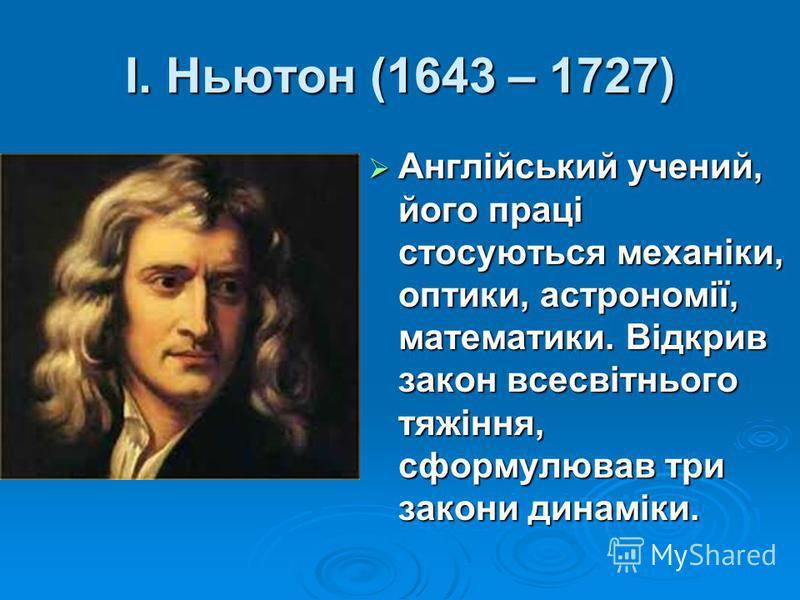 І. Ньютон (1643 – 1727) Англійський учений, його праці стосуються механіки, оптики, астрономії, математики. Відкрив закон всесвітнього тяжіння, сформулював три закони динаміки. Англійський учений, його праці стосуються механіки, оптики, астрономії, м