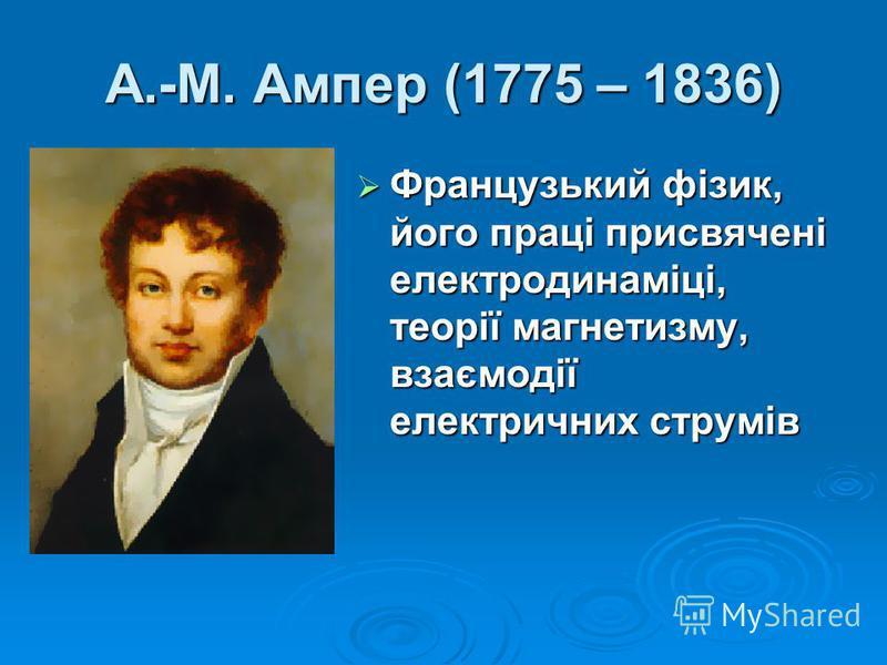 А.-М. Ампер (1775 – 1836) Французький фізик, його праці присвячені електродинаміці, теорії магнетизму, взаємодії електричних струмів Французький фізик, його праці присвячені електродинаміці, теорії магнетизму, взаємодії електричних струмів